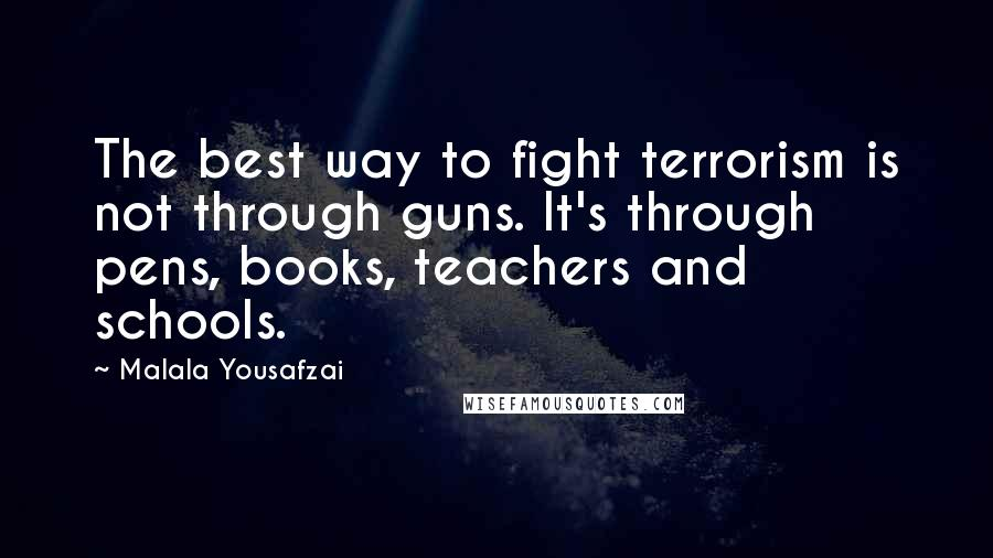 Malala Yousafzai quotes: The best way to fight terrorism is not through guns. It's through pens, books, teachers and schools.