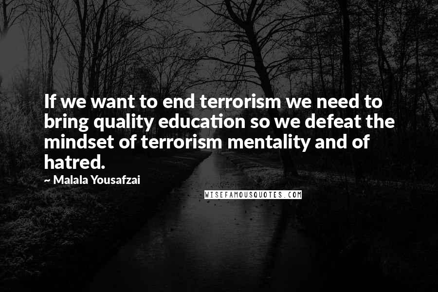 Malala Yousafzai quotes: If we want to end terrorism we need to bring quality education so we defeat the mindset of terrorism mentality and of hatred.