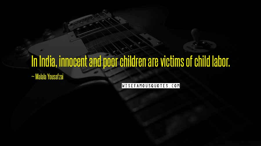 Malala Yousafzai quotes: In India, innocent and poor children are victims of child labor.