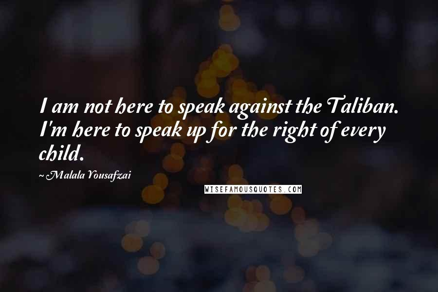 Malala Yousafzai quotes: I am not here to speak against the Taliban. I'm here to speak up for the right of every child.