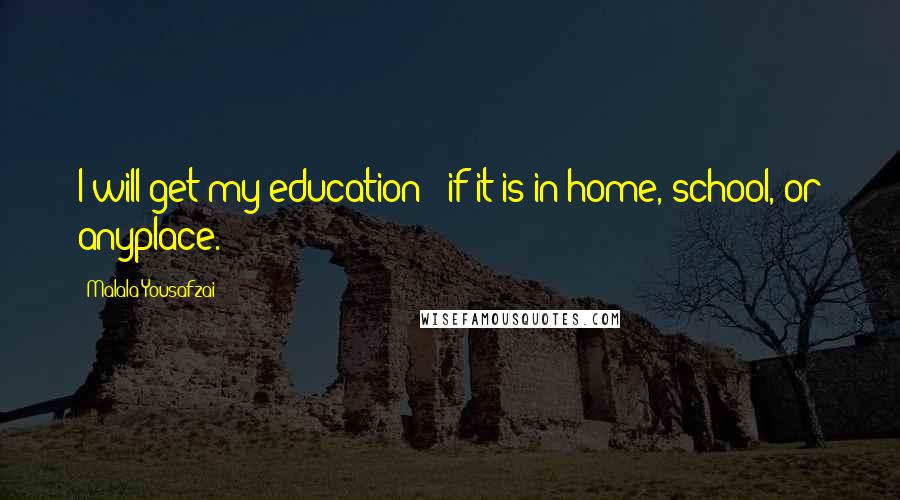 Malala Yousafzai quotes: I will get my education - if it is in home, school, or anyplace.