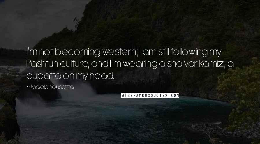 Malala Yousafzai quotes: I'm not becoming western; I am still following my Pashtun culture, and I'm wearing a shalvar kamiz, a dupatta on my head.