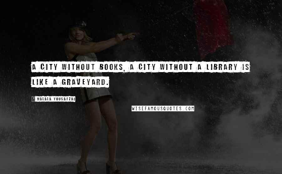 Malala Yousafzai quotes: A city without books, a city without a library is like a graveyard.