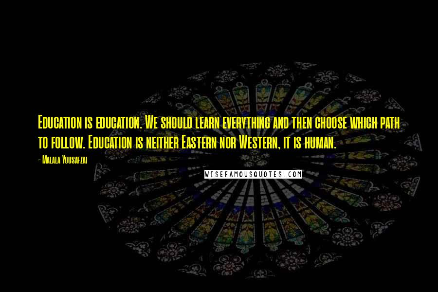 Malala Yousafzai quotes: Education is education. We should learn everything and then choose which path to follow. Education is neither Eastern nor Western, it is human.