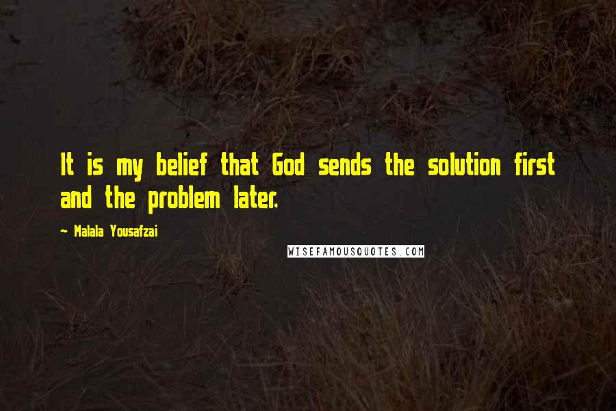 Malala Yousafzai quotes: It is my belief that God sends the solution first and the problem later.