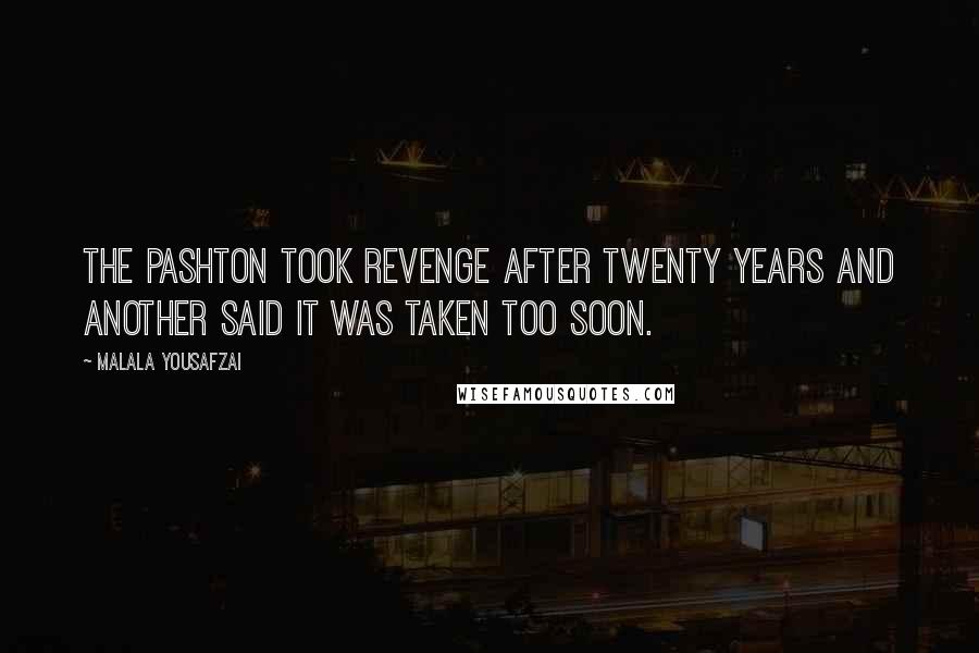 Malala Yousafzai quotes: The Pashton took revenge after twenty years and another said it was taken too soon.