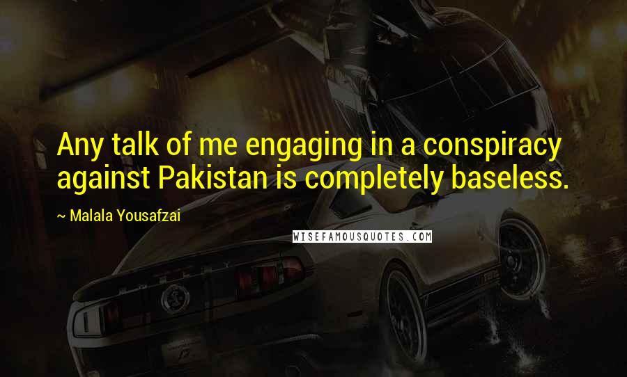 Malala Yousafzai quotes: Any talk of me engaging in a conspiracy against Pakistan is completely baseless.