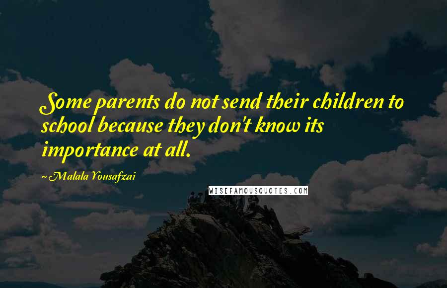 Malala Yousafzai quotes: Some parents do not send their children to school because they don't know its importance at all.