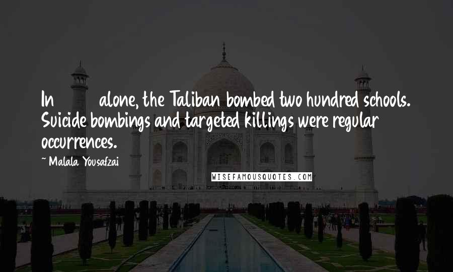 Malala Yousafzai quotes: In 2008 alone, the Taliban bombed two hundred schools. Suicide bombings and targeted killings were regular occurrences.