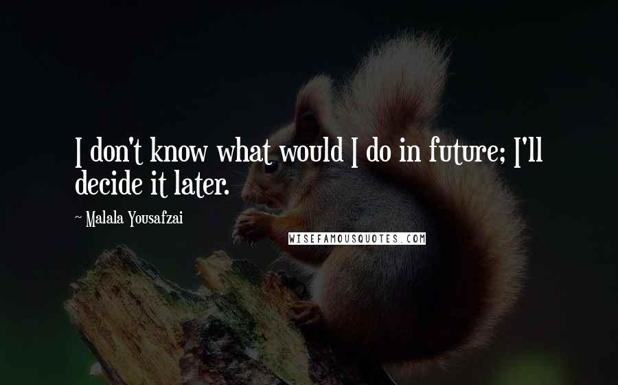 Malala Yousafzai quotes: I don't know what would I do in future; I'll decide it later.