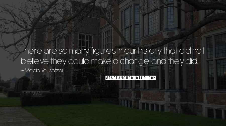 Malala Yousafzai quotes: There are so many figures in our history that did not believe they could make a change, and they did.