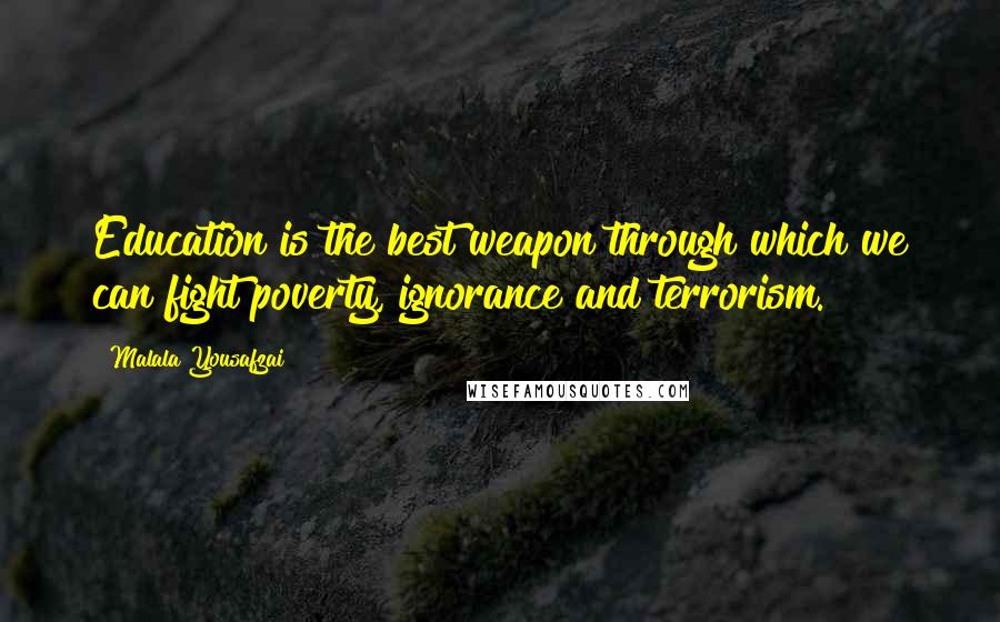 Malala Yousafzai quotes: Education is the best weapon through which we can fight poverty, ignorance and terrorism.