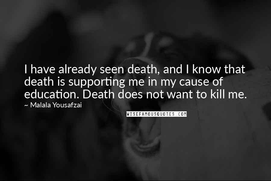 Malala Yousafzai quotes: I have already seen death, and I know that death is supporting me in my cause of education. Death does not want to kill me.