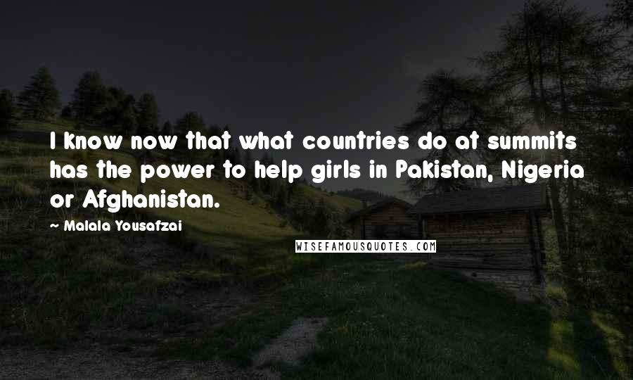 Malala Yousafzai quotes: I know now that what countries do at summits has the power to help girls in Pakistan, Nigeria or Afghanistan.