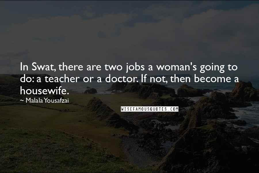 Malala Yousafzai quotes: In Swat, there are two jobs a woman's going to do: a teacher or a doctor. If not, then become a housewife.