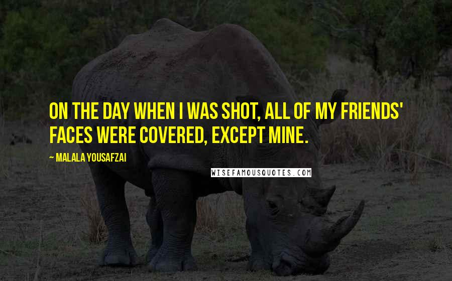 Malala Yousafzai quotes: On the day when I was shot, all of my friends' faces were covered, except mine.
