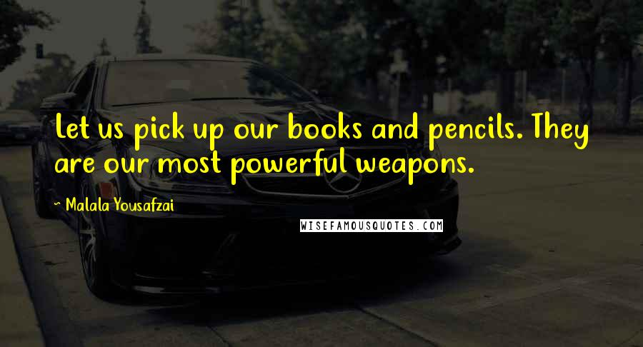 Malala Yousafzai quotes: Let us pick up our books and pencils. They are our most powerful weapons.