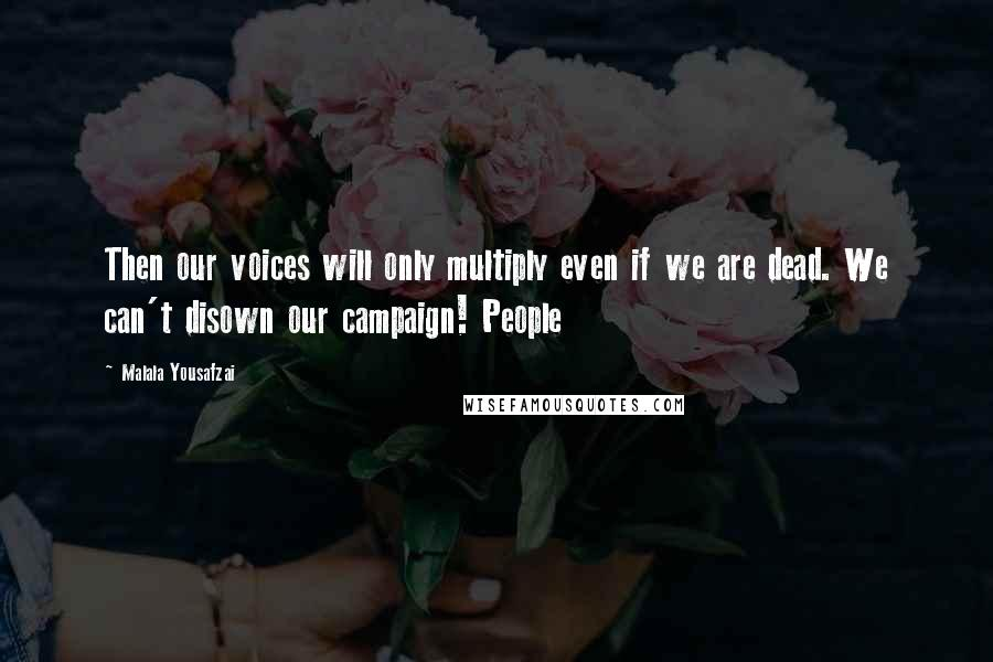 Malala Yousafzai quotes: Then our voices will only multiply even if we are dead. We can't disown our campaign! People