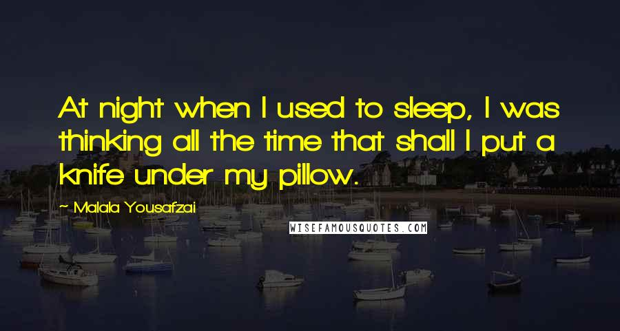 Malala Yousafzai quotes: At night when I used to sleep, I was thinking all the time that shall I put a knife under my pillow.