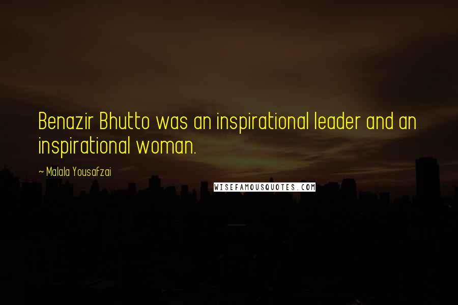 Malala Yousafzai quotes: Benazir Bhutto was an inspirational leader and an inspirational woman.