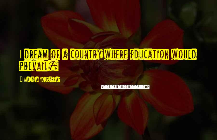 Malala Yousafzai quotes: I dream of a country where education would prevail.