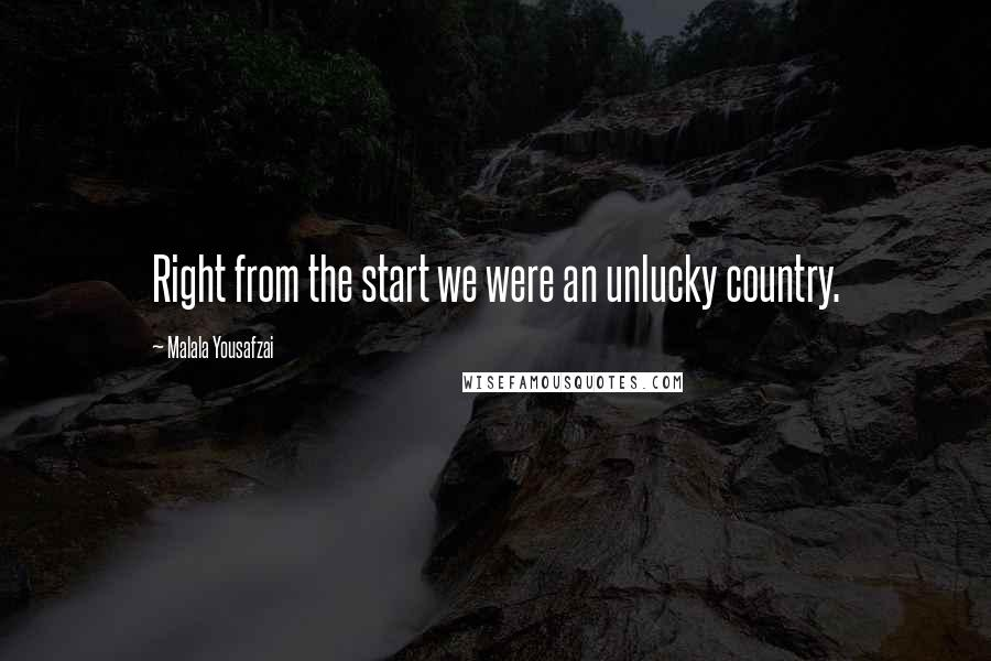 Malala Yousafzai quotes: Right from the start we were an unlucky country.