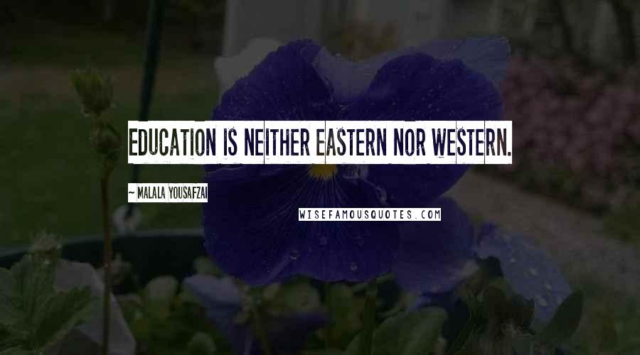 Malala Yousafzai quotes: Education is neither eastern nor western.