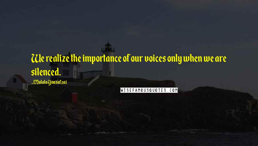 Malala Yousafzai quotes: We realize the importance of our voices only when we are silenced.