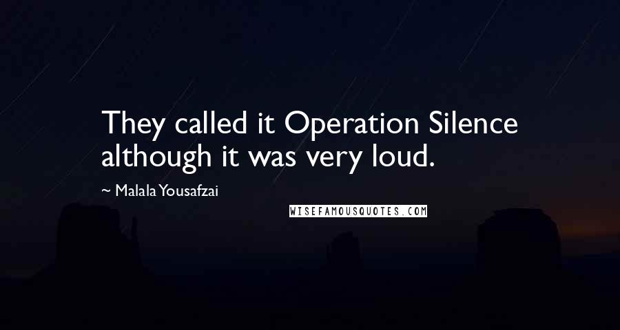 Malala Yousafzai quotes: They called it Operation Silence although it was very loud.