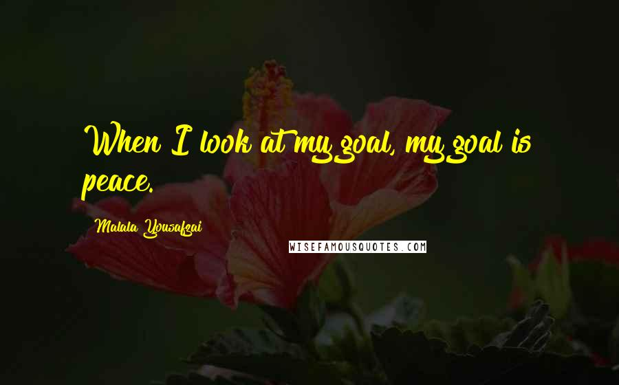 Malala Yousafzai quotes: When I look at my goal, my goal is peace.