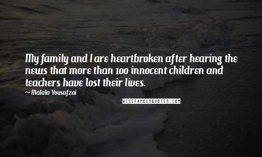 Malala Yousafzai quotes: My family and I are heartbroken after hearing the news that more than 100 innocent children and teachers have lost their lives.