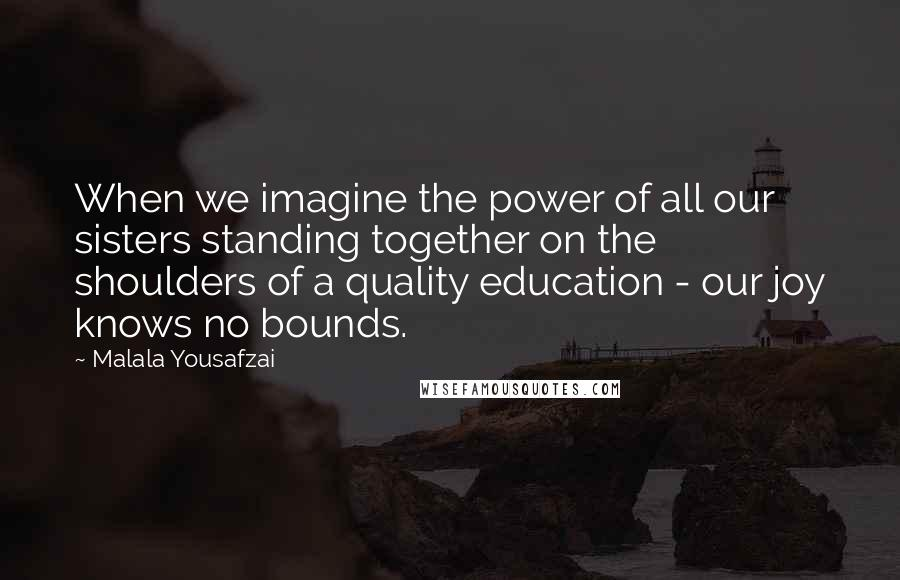 Malala Yousafzai quotes: When we imagine the power of all our sisters standing together on the shoulders of a quality education - our joy knows no bounds.