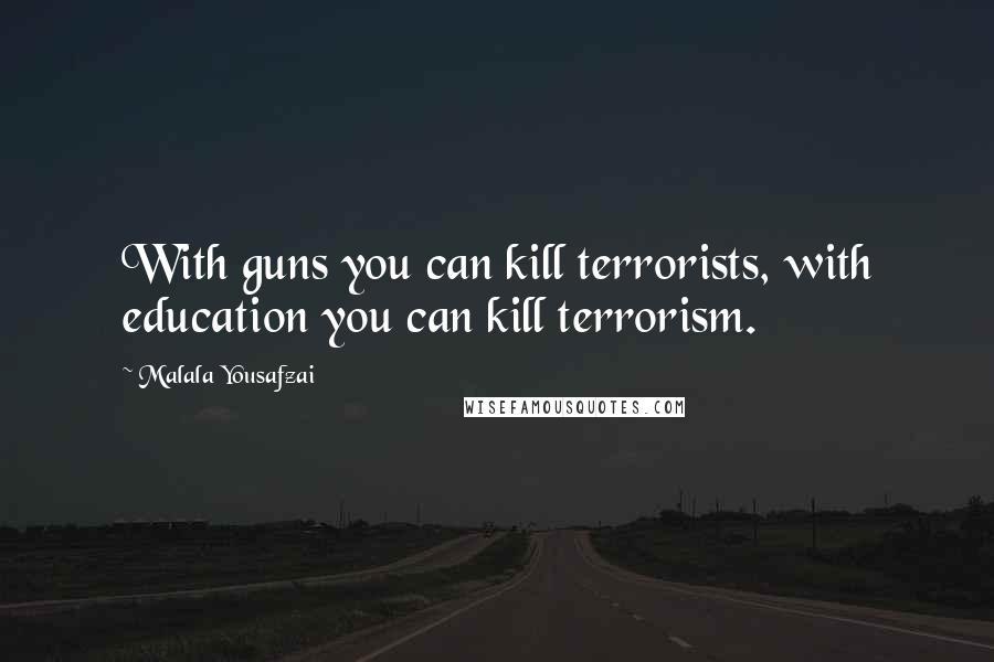 Malala Yousafzai quotes: With guns you can kill terrorists, with education you can kill terrorism.