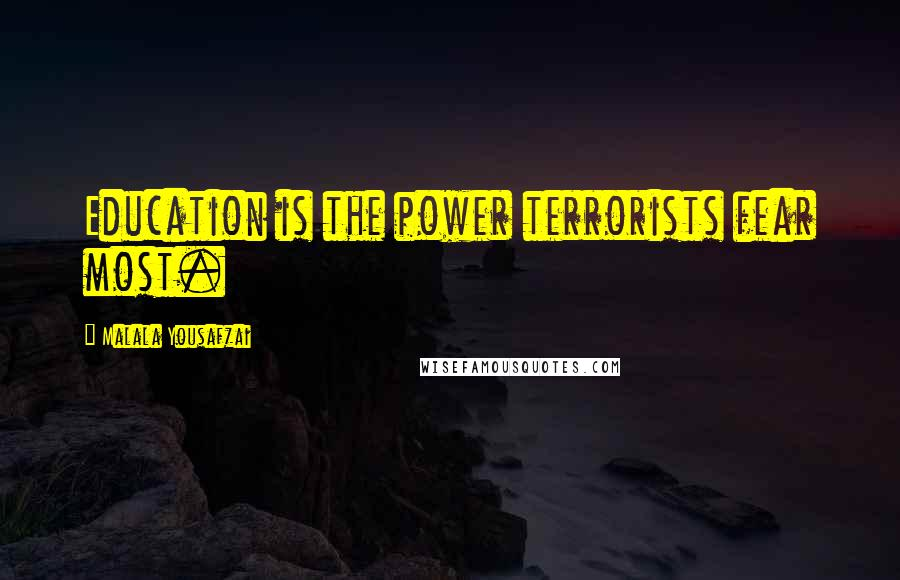 Malala Yousafzai quotes: Education is the power terrorists fear most.