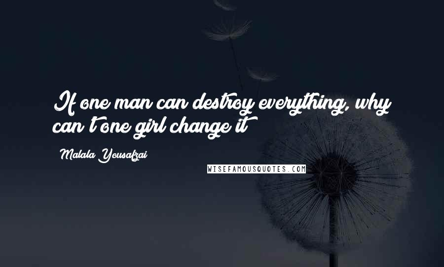 Malala Yousafzai quotes: If one man can destroy everything, why can't one girl change it?