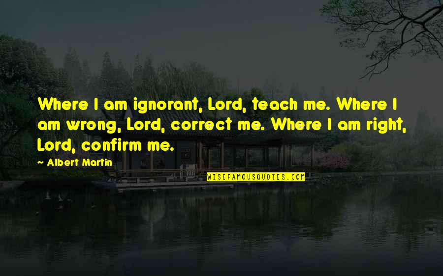 Malclom Quotes By Albert Martin: Where I am ignorant, Lord, teach me. Where