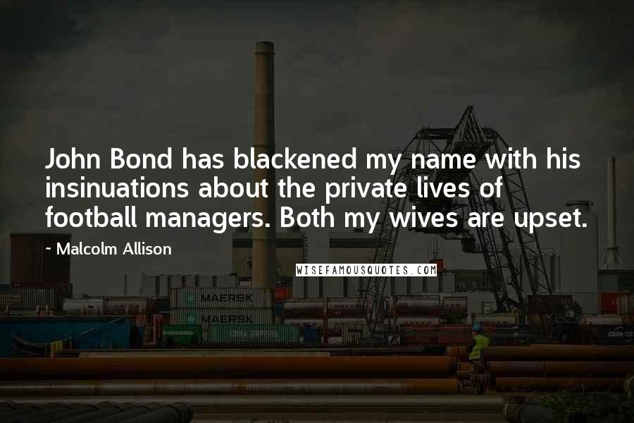 Malcolm Allison quotes: John Bond has blackened my name with his insinuations about the private lives of football managers. Both my wives are upset.