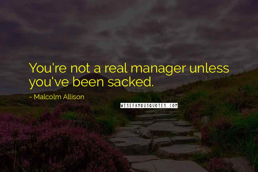 Malcolm Allison quotes: You're not a real manager unless you've been sacked.