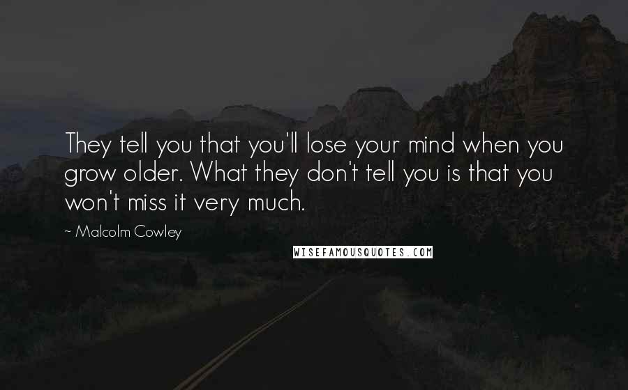 Malcolm Cowley quotes: They tell you that you'll lose your mind when you grow older. What they don't tell you is that you won't miss it very much.