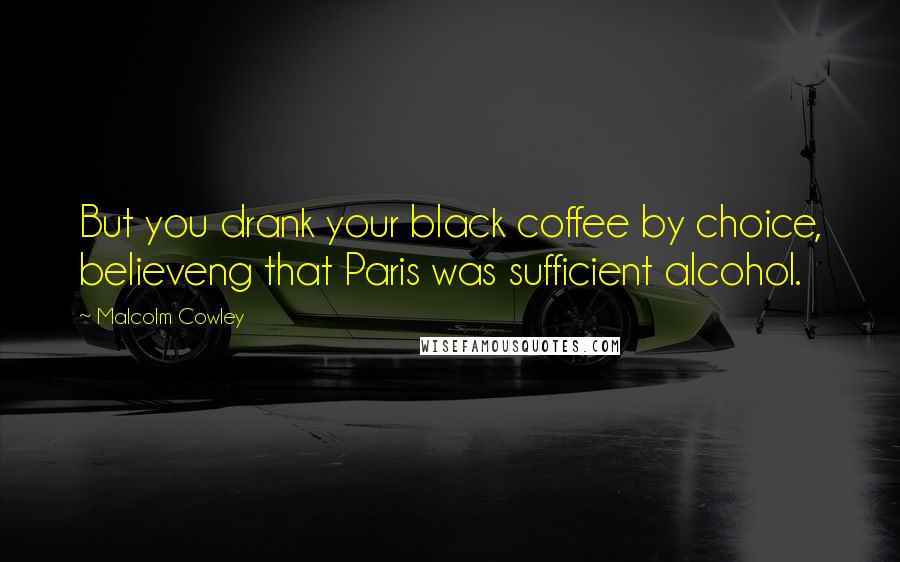 Malcolm Cowley quotes: But you drank your black coffee by choice, believeng that Paris was sufficient alcohol.