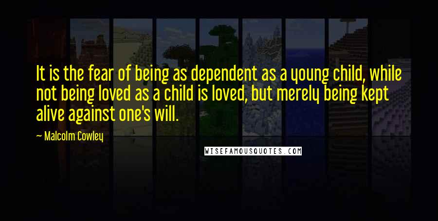 Malcolm Cowley quotes: It is the fear of being as dependent as a young child, while not being loved as a child is loved, but merely being kept alive against one's will.