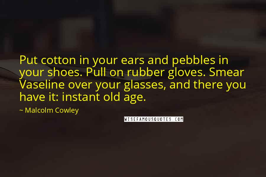 Malcolm Cowley quotes: Put cotton in your ears and pebbles in your shoes. Pull on rubber gloves. Smear Vaseline over your glasses, and there you have it: instant old age.