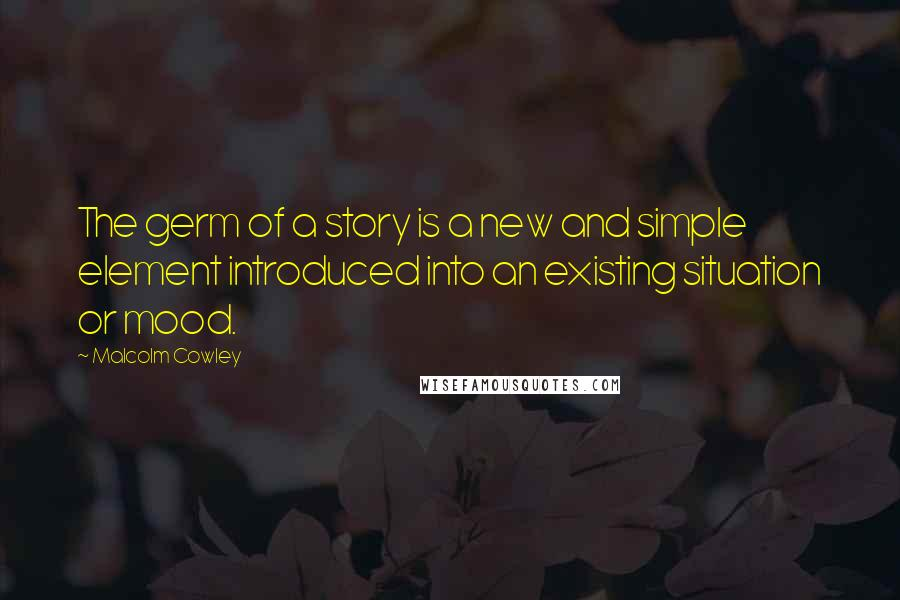 Malcolm Cowley quotes: The germ of a story is a new and simple element introduced into an existing situation or mood.