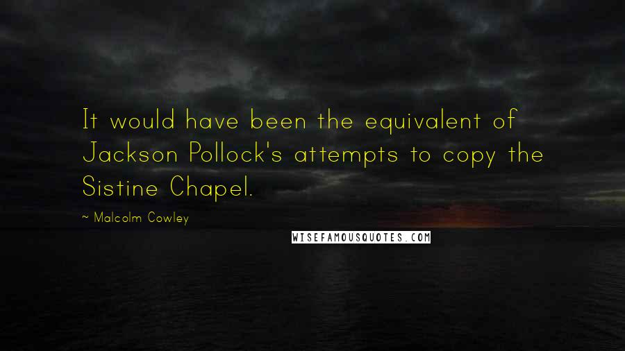 Malcolm Cowley quotes: It would have been the equivalent of Jackson Pollock's attempts to copy the Sistine Chapel.
