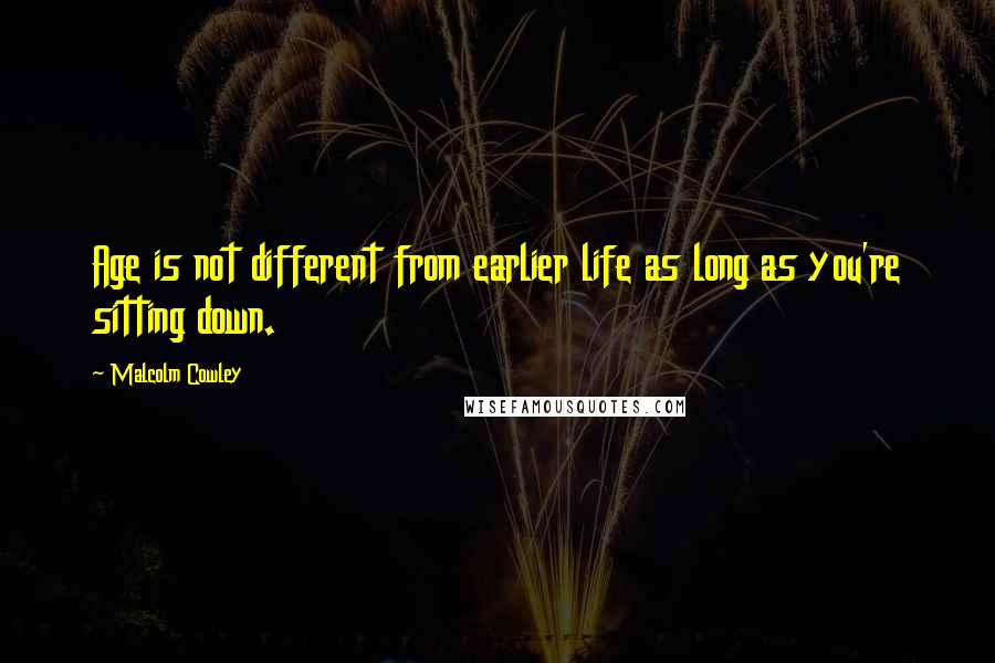 Malcolm Cowley quotes: Age is not different from earlier life as long as you're sitting down.