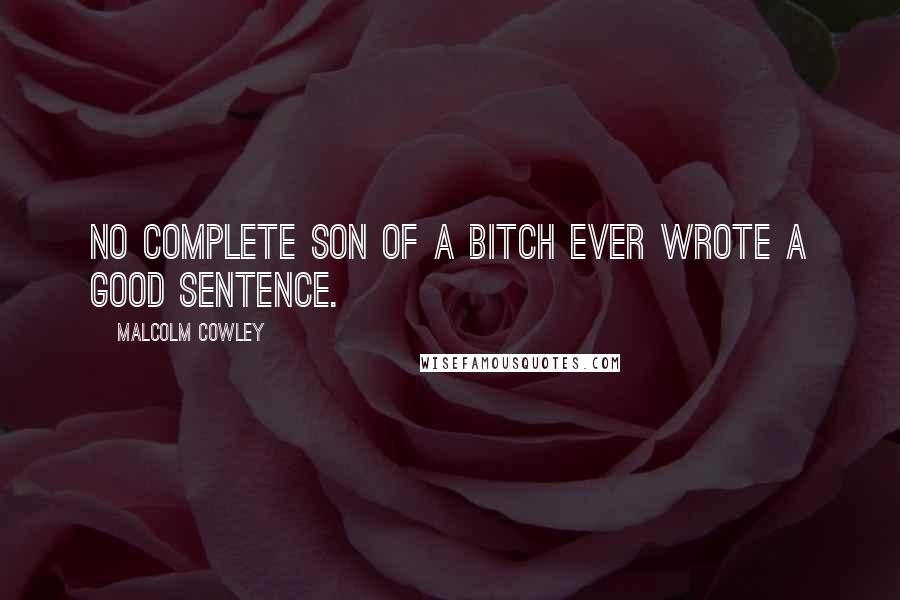 Malcolm Cowley quotes: No complete son of a bitch ever wrote a good sentence.