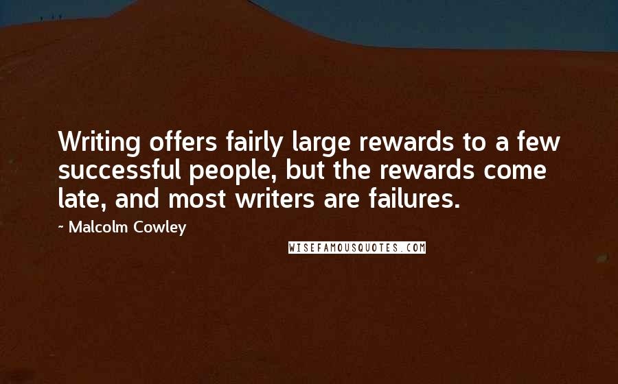 Malcolm Cowley quotes: Writing offers fairly large rewards to a few successful people, but the rewards come late, and most writers are failures.