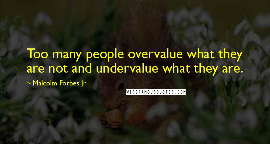Malcolm Forbes Jr. quotes: Too many people overvalue what they are not and undervalue what they are.