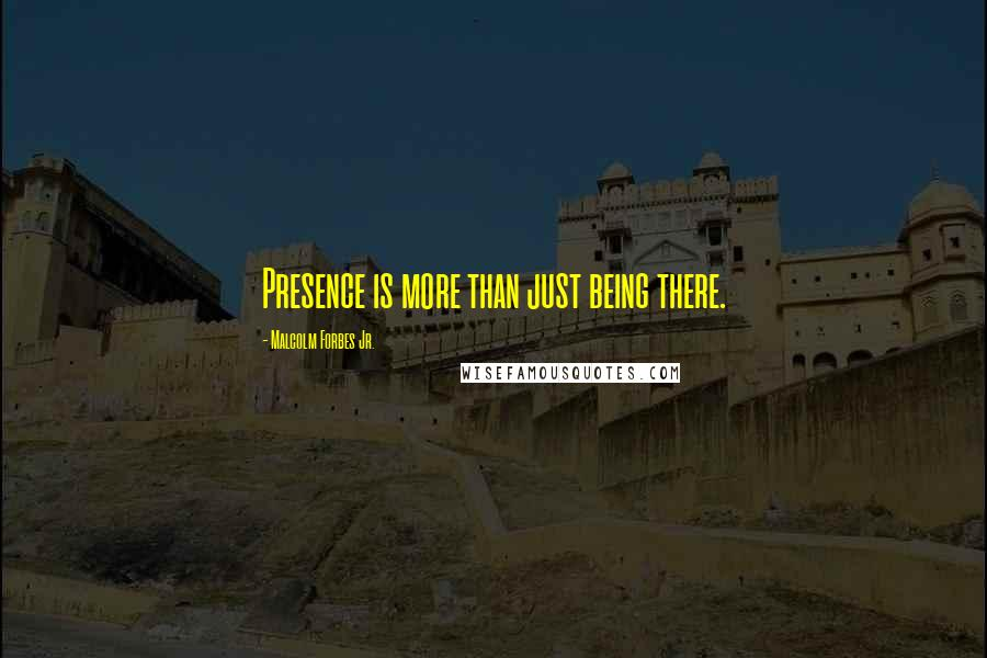 Malcolm Forbes Jr. quotes: Presence is more than just being there.