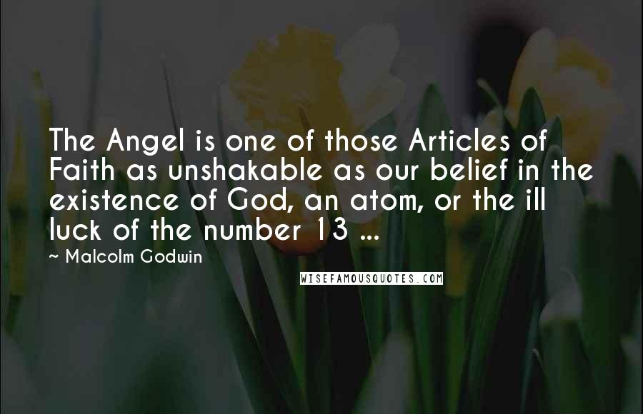 Malcolm Godwin quotes: The Angel is one of those Articles of Faith as unshakable as our belief in the existence of God, an atom, or the ill luck of the number 13 ...